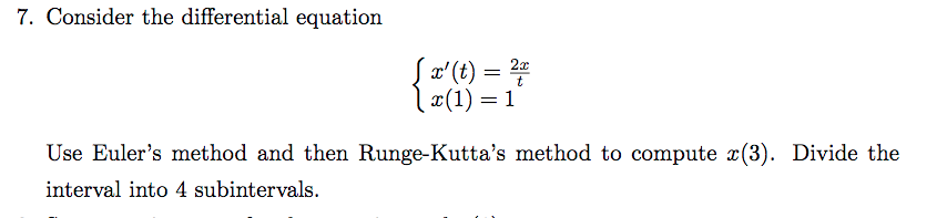 7. Consider the differential equation z(t) = 2 Use Eulers method and then Runge-Kuttas method to compute x(3). Divide the interval into 4 subintervals