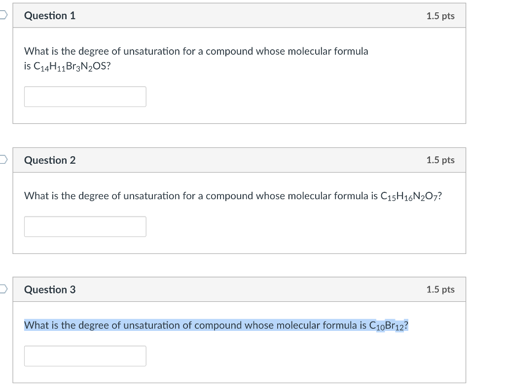 DQuestion 1 1.5 pts What is the degree of unsaturation for a compound whose molecular formula is C14H11Br3N20S? Question 2 1.5 pts What is the degree of unsaturation for a compound whose molecular formula is C1sH16N207? Question 3 1.5 pts What is the degree of unsaturation of compound whose molecular formula is C10Br12?
