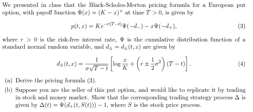 We presented in class that the Black-Scholes-Merton pricing formula for a European put option, with payoff function (r) (K-at time T>0, is given by r(T-t) where r > 0 is the risk-free interest rate, ψ is the cumulative distribution function of a standard normal random variable, and dd+(t, x) are given by a) Derive the pricing formula and would like to replicate it by trading in stock and money market. Show that the corresponding trading strategy process Δ is uppose you are the seller of this put option, given by Д(t)-$(d+(t,S(t)))-1, where s is the stock price process.