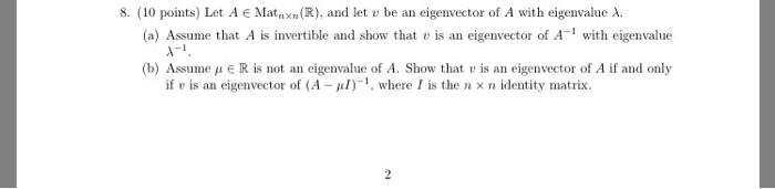 8. (10 points) Let A e Mat n xn (R), and let u be an eigenvector of A with eigenvalue λ (a) Assume that A is invertible and show that v is an eigenvector of A- with eigenvalue -1 (b) Assume μ E R is not an eigenvalue of A. Show that u is an eigenvector of A if and only if v is an eigenvector of (A -), where I is the n x n identity matrix.