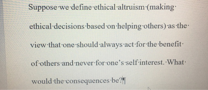 Suppose we define ethical altruism (making ethical decisions based on helping others) as the view that one should always act for the benefit of others and never for ones self interest. What would the consequences be?1
