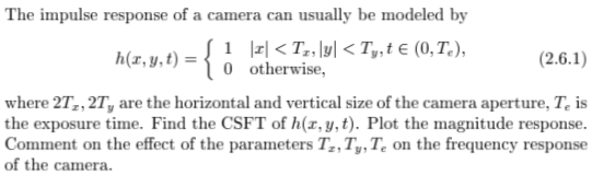 The inpulse response ol a canera can usually be modeled by h(z, y, t)={ otherwise,yl<TmtE(0, T,), 0 where 2T,2Ty are the horizontal and vertical size of the camera aperture, Te is the exposure time. Find the CSFT of h(x, y,t). Plot the magnitude response. Comment on the effecet of the parameters T,, T, T, on the frequency response of the camera.