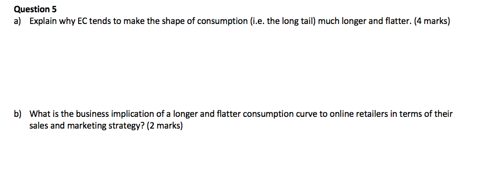 Question 5 a) Explain why EC tends to make the shape of consumption (i.e. the long tail) much longer and flatter. (4 marks) b) What is the business implication of a longer and flatter consumption curve to online retailers in terms of their sales and marketing strategy? (2 marks)