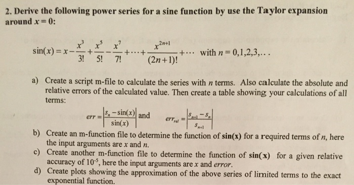 2. Derive the following power series for a sine function by use the Taylor expansion around x 0: 2n+1 x x x sin(x) X- (2n+1)! with n 0,1,2,3, a) Create a script m-file to calculate the series with n terms. Also calculate the absolute and relative errors of the calculated value. Then create a table showing your calculations of all terms: err sin(x) and sin(x) errrel sn.1 b) Create an m-function file to determine the function of sin(x) for a required terms of n, here the input arguments are x and n. c) Create another m-function file to determine the function of sin(x) for a given relative accuracy of 105, here the input arguments are x and error d) Create plots showing the approximation of the above series of limited terms to the exact exponential function.