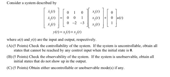 Consider a system described by )0 00 O u(t) o -230 y(1)=x(11+x2(1) where u(t) and y( are the input and output, respectively. (A) (5 Points) Check the controllability of the system. If the system is uncontrollable, obtain all states that cannot be reached by any control input when the initial state is 0 (B) (5 Points) Check the observability of the system. If the system is unobservable, obtain all initial states that do not show up in the output. (C) (5 Points) Obtain either uncontrollable or unobservable mode(s) if any.