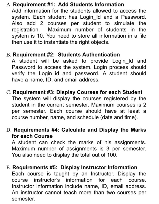 A. Requirement #1: Add Students Information Add information for the students allowed to access the system. Each student has Login_ld and a Password. Also add 2 courses per student to simulate the registration. Maximum number of students in the system is 10. You need to store all information in a file then use it to instantiate the right objects. B. Requirement #2: Students Authentication A student will be asked to provide Login_Id and Password to access the system. Login process should verify the Login_id and password. A student should have a name, ID, and email address. C. Requirement #3: Display Courses for each Student The system will display the courses registered by the student in the current semester. Maximum courses is 2 per semester. Each course should have at least a course number, name, and schedule (date and time). D. Requirements #4: Calculate and Display the Marks for each Course A student can check the marks of his assignments. Maximum number of assignments is 3 per semester. You also need to display the total out of 100. E. Requirements #5: Display Instructor Information Each course is taught by an Instructor. Display the course instructors information for each course. Instructor information include name, ID, email address. An instructor cannot teach more than two courses per semester.