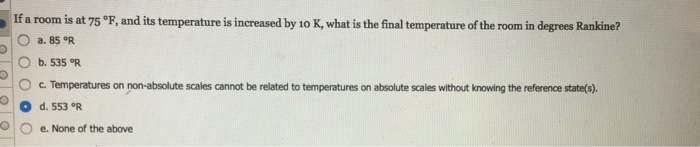 If a room is at 75 °F, and its temperature is increased by 10 K, what is the final temperature of the room in degrees Rankine? ○ a. 850R O b. 535 OR 。c. Temperatures on non-absolute scales cannot be related to temperatures on absolute scales without kno in the reference state(s) O d. 553 °R O O e. None of the above