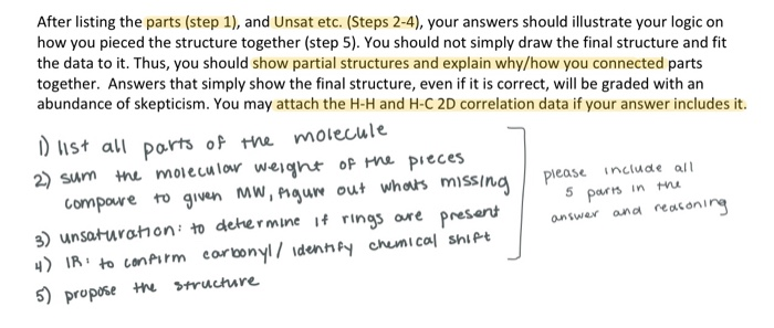 After listing the parts (step 1), and Unsat etc. (Steps 2-4), your answers should illustrate your logic on how you pieced the structure together (step 5). You should not simply draw the final structure and fit the data to it. Thus, you should show partial structures and explain why/how you connected parts together. Answers that simply show the final structure, even if it is correct, will be graded with an abundance of skepticism. You may attach the H-H and H-C 2D correlation data if your answer includes it. )st all ports of he molecule 2 Sum h moieculow weight op H pieces compawe to Wguw out wheas missing e) unsaturathon to dehermine f rings ore 4) IR to confirm eorbonylidenhfy chumical shiPt 5) propose struchure compowe to gv«n MW,nu ut whos missinapease incuae all 5 pots in mu presentnswar and reakeninq