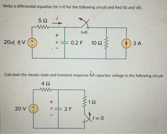 Write a differential equation for t-0 for the following circuit and find it) and vt). t-0 v 0.2 F 10? 3 A Calculate the steady-state and transient response for capacitor voltage in the following circuit. 4? 1? 20 V (+