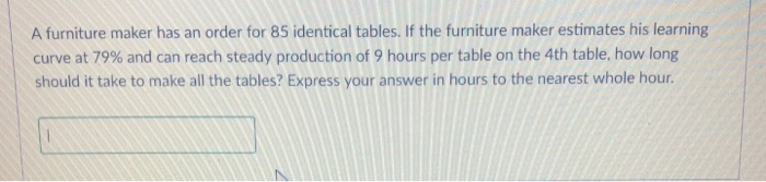 A furniture maker has an order for 85 identical tables. If the furniture maker estimates his learning curve at 79% and can reach steady production of 9 hours per table on the 4th table, how long should it take to make all the tables? Express your answer in hours to the nearest whole hour.