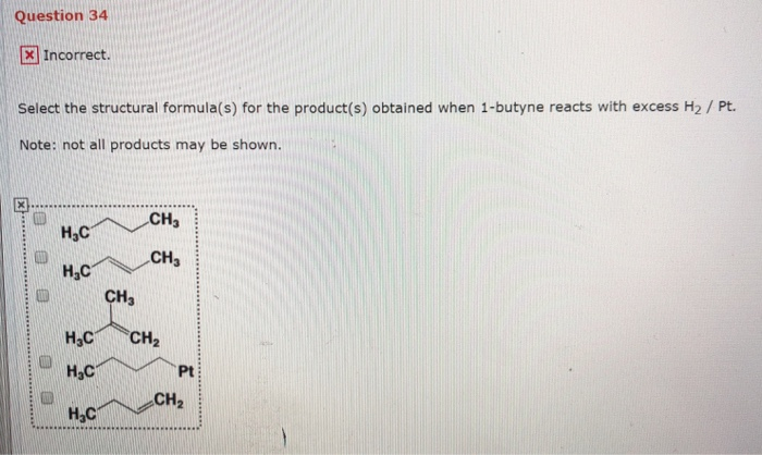 Question 34 x Incorrect. Select the structural formula(s) for the product(s) obtained when 1-butyne reacts with excess H2/Pt. Note: not all products may be shown. CHa н,с CH3 H,C CH3 H3C CH2 Pt: CH2