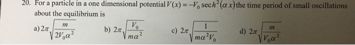 20. For a particle in a one dimensional potential V(x) sech (ax)the time period of small oscillations about the equilibrium is In a) 2π 2V0α
