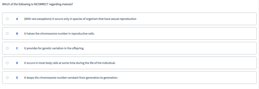Which of the following is INCORRECT regarding meiosis? O A(With rare exceptions) it occurs only in species of organism that have sexual reproduction O B It halves the chromosome number in reproductive cells C It provides for genetic variation in the offspring. O D t occurs in most body cells at some time during the life of the individual. O E keeps the chromosome number constant from generation to generation.