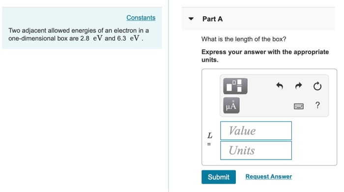 Constants Part A Two adjacent allowed energies of an electron in a one-dimensional box are 2.8 eV and 6.3 eV What is the length of the box? Express your answer with the appropriate units. L | Value Units Submit Request Answer