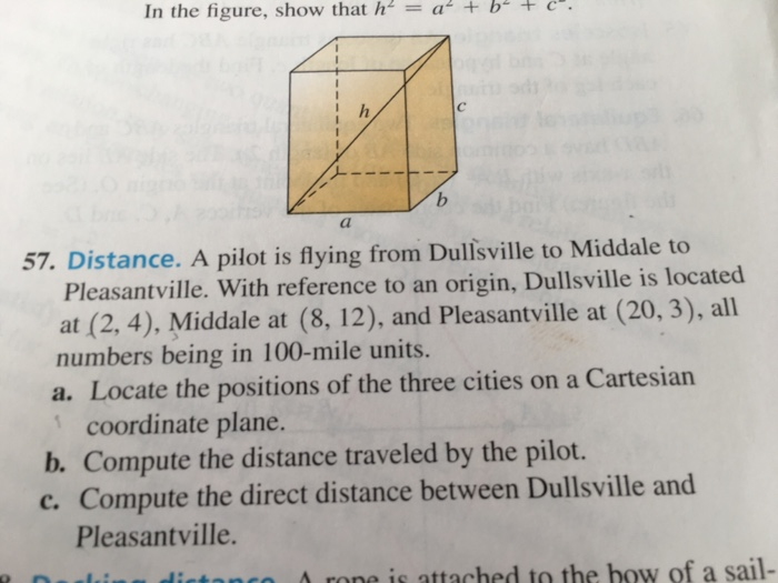 "In the figure, show that h2-a + b"" + c-. 57. Distance. A pilot is flying from Dulisville to Middale to Pleasantville. With reference to an origin, Dullsville is located at (2, 4). Middale at (8, 12), and Pleasantville at (20, 3), all numbers being in 100-mile units. a. Locate the positions of the three cities on a Cartesian coordinate plane. b. Compute the distance traveled by the pilot. c. Compute the direct distance between Dullsville and Pleasantville. A rone is attached to the bow of a sail-"