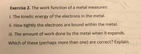 Exercise 2. The work function of a metal measures: i. The kinetic energy of the electrons in the metal. ii. How tightly the e