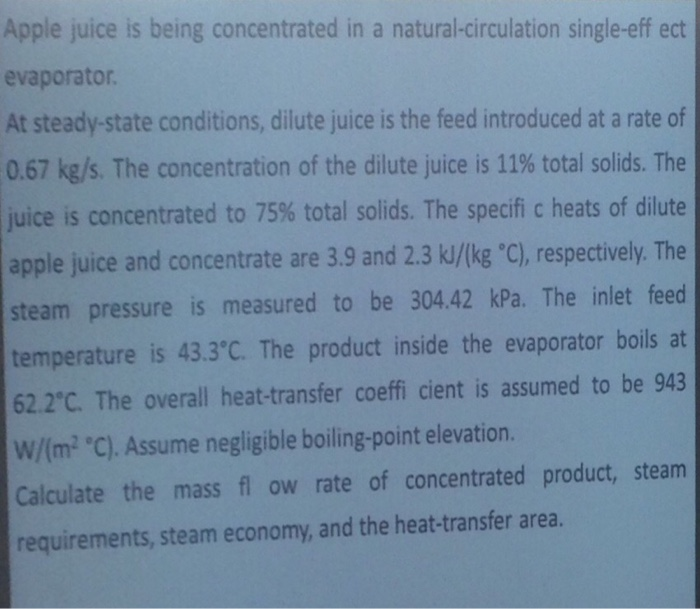 Apple juice is being concentrated in a natural-circulation single-eff ect evaporator At steady-state conditions, dilute juice is the feed introduced at a rate of 0.67 kg/s. The concentration of the dilute juice is 11% total solids. The juice is concentrated to 75% total solids. The specific heats of dilute apple juice and concentrate are 3.9 and 2.3 kJ/Ikg C), respectively. The steam pressure is measured to be 304.42 kPa. The inlet feed temperature is 43.3C. The product inside the evaporator boils at 62.2°C. The overall heat-transfer coeffi cient is assumed to be 943 W/(m2 C). Assume negligible boiling-point elevation. Calculate the mass fl ow rate of concentrated product, steam requirements, steam economy, and the heat-transfer area.