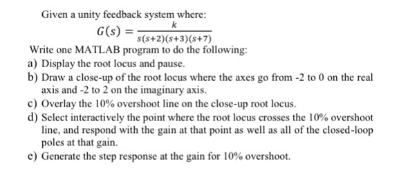 Given a unity feedback system where G(s)- s(s+2) (s+3) (s+7) Write one MATLAB program to do the following: a) Display the root locus and pause b) Draw a close-up of the root locus where the axes go from -2 to 0 on the real axis and -2 to 2 on the imaginary axis c) Overlay the 10% overshoot line on the close-up root locus d) Select interactively the point where the root locus crosses the 10% overshoot line, and respond with the gain at that point as well as all of the closed-loop poles at that gain e) Generte the step response at the gain for 10% overshoot.