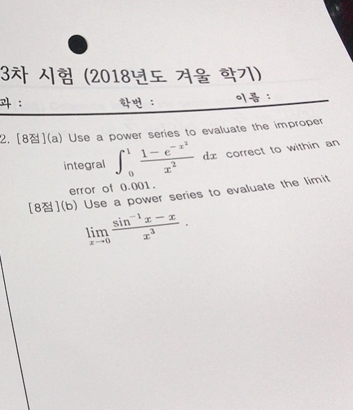 3차 시험 (2018년도 겨울 학기) 과 학번 : 이름 : 2. [8점)(a) U se a power series to evaluate the improper dr correct to within an integral J error of 0.001 [8점)(b) Use a power series to evaluate the limit lim