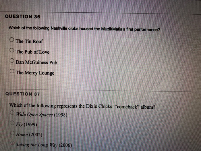 QUESTION 36 Which of the following Nashville clubs housed the MuzikMafias first performance? O The Tin Roof 0 The Pub of Love Dan McGuiness Pub O The Mercy Lounge QUESTION 37 Which of the following represents the Dixie Chicks comeback album? Wide Open Spaces (1998) OFly (1999) Home (2002) Taking the Long Way (2006)