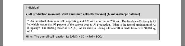 Individual: 2) Al production in an industrial aluminum cell (electrolyzer) (Al mass-charge balance) 7. An industrial aluminum cell is operating at 4.2 V with a current of 200 kA. The faradaic efficiency is 95 %, which means that 95 percent of the current goes to Al production, what is the rate of production of Al in kg/day? The starting material is Al 0, As an aside, a Boeing 747 aircraft is made from over 60,000 kg of Al Hints: The overall cell reaction is: 2Al203+3C-4Al+3CO2
