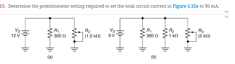 15. Determine the potentiometer setting required to set the total circuit current in Figure 5.32a to 50 mA. 142 143 (5 k2) 12 V 300 Ω