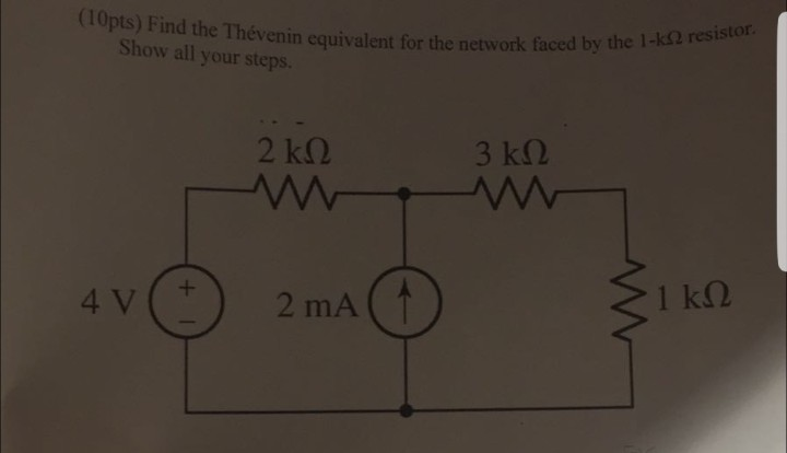 (10pts) Find the Thévenin equivalent for the network faced by the 1-k res resistor Show all your steps. 2 kQ 3 k2 4 V 2 mA