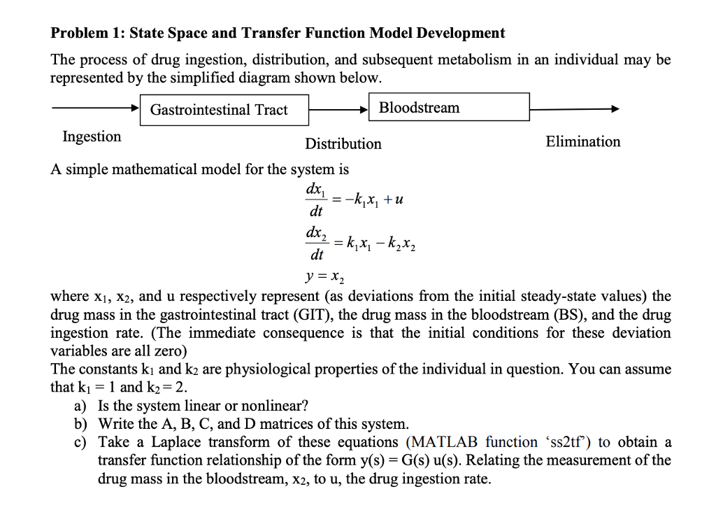 Problem 1: State Space and Transfer Function Model Development The process of drug ingestion, distribution, and subsequent metabolism in an individual may be represented by the simplified diagram shown below Gastrointestinal Tract Bloodstream Ingestion Distribution Elimination A simple mathematical model for the system is ах dt dx dt where xi, X2, and u respectively represent (as deviations from the initial steady-state values) the drug mass in the gastrointestinal tract (GIT), the drug mass in the bloodstream (BS), and the drug ingestion rate. (The immediate consequence is that the initial conditions for these deviation variables are all zero) The constants kı and k2 are physiological properties of the individual in question. You can assume that ki = 1 and k,-2. a) Is the system linear or nonlinear? b) Write the A, B, C, and D matrices of this system c) Take a Laplace transform of these equations (MATLAB function ss2tf) to obtaina transfer function relationship of the form y(s) -G(s) u(s). Relating the measurement of the drug mass in the bloodstream, X2, to u, the drug ingestion rate.