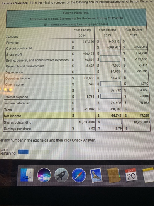 Income statoment. Fill in the missing numbers on the following annual income statements for Barron Pizza, Inc Barron Pizza, Inc. Abbreviated Income Statements for the Years Ending 2012/2014 (S In gs per share Year Ending Year EndingYear Ending 2013 2014 2012 Account Revenue Cost of goods sold Gross proft Selling, general, and administrative expenses$ $917 296 $946.212 669 267 s01556-293 169,433 $ s 314.998 70,574 simiys192.986 3,411 -7,085S 34.539 S $60.435 $81.317 s $ 5,475 35,691 Operating income Other income ,740 84.650 8,888 s75.782 549 $ 82,512 s Interest expense 6,766 s 74,795 S S20,332$28,048 $ $75.762 Income before tax axes Net income Shares outstanding Earnings per share 46,747 47,351 16,738,000 $ 2.02 $ 16,738,000 2.79 $ er any number in the edit fields and then click Check Answer. parts 20