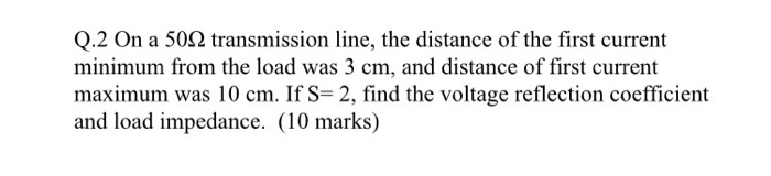 Q.2 On a 50Ω transmission line, the distance of the first current minimum from the load was 3 cm, and distance of first current maximum was 10 cm. If S-2, find the voltage reflection coefficient and load impedance. (10 marks)