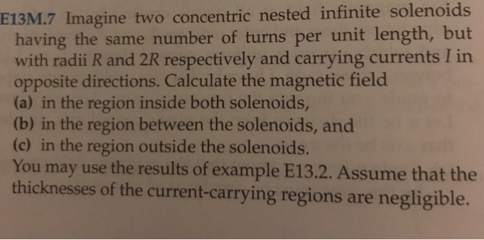 E13M.7 Imagine two concentric nested infinite sole having the same number of turns per unit length, but with radii R and 2R respectively and carrying currents I in opposite directions. Calculate the magnetic field (a) in the region inside both solenoids, (b) in the region between the solenoids, and (c) in the region outside the solenoids. You may use the results of example E13.2. Assume that the thicknesses of the current-carrying regions are negligible.