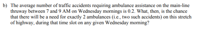 b) The average number of traffic accidents requiring ambulance assistance on the main-line thruway between 7 and 9 AM on Wednesday mornings is 0.2. What, then, is the chance that there will be a need for exactly 2 ambulances (i.e., two such accidents) on this stretch of highway, during that time slot on any given Wednesday morning?