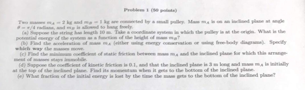 Problem 1 (50 points) Two masses mA -2 kg and mg1 kg are connected by a small pulley. Mass ma is on an inclined plane at angl