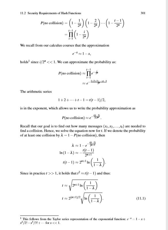 11.2 Security Requirements of Hash Functions 301 P(no collision- We recall from our calculus courses that the approximation -x holds since i/2<<1. We can approximate the probability as: P(no collision) e 112 The arithmetic series 1+2+-1t-1)/2, is in the exponent, which allows us to write the probability approximation as P(no collision) e Recall that our goal is to find out how many messages (x1,x2,...,x are needed to find a collision. Hence, we solve the equation now for t. If we denote the probability of at least one collision by A 1 P(no collision), then Since in practic, t holds that 1nd thus: 1-2 This follows from the Taylor series representation of the exponential function: e1-xt