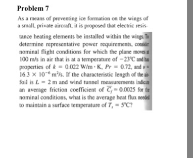 Problem 7 As a means of preventing ice formation on the wings of a small, private aircraft, it is proposed that electric resis- tance heating elements be installed within the wings determine representative power requirements, consie nominal flight conditions for which the plane moves a 100 m/s in air that is at a temperature of-23C andhs properties of k = 0.022 w/m·K, Pr = 072, and 16.3 × 10-6 m2/s. If the characteristic length of the foil is L 2 m and wind tunnel measurements indicat an average friction coefficient of -0.0025 for nominal conditions, what is the average heat flux to maintain a surface temperature of T, 5C?