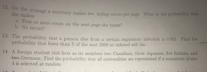 12. On th e average a secretary makes two typing errors per page. What is the probability that she makes a. Four or more errors on the next page she types? b. No errors? The probability that a person dies from a certain respiratory infection is 0.002. Find the probability that fewer than 5 of the next 2000 so infected will die. 13. 14. A foreign student club lists as its members two Canadians, three Japanese, five Italians, and two Germans. Find the probability that all nationalities are represented if a committee of size 4 is selected at random.