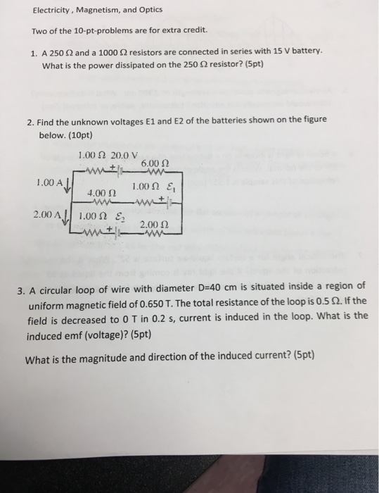 Electricity, Magnetism, and Optics Two of the 10-pt-problems are for extra credit. 1, A 250 Ω and a 1000 Ω resistors are conn