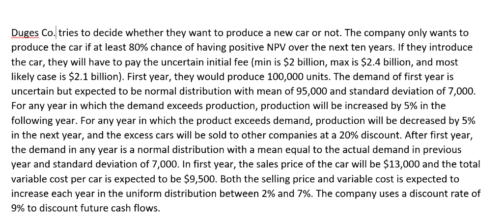 Duges Co. tries to decide whether they want to produce a new car or not. The company only wants to produce the car if at least 80% chance of having positive NPV over the next ten years. If they introduce the car, they will have to pay the uncertain initial fee (min is $2 billion, max is $2.4 billion, and most likely case is $2.1 billion). First year, they would produce 100,000 units. The demand of first year is uncertain but expected to be normal distribution with mean of 95,000 and standard deviation of 7,000. For any year in which the demand exceeds production, production will be increased by 5% in the following year. For any year in which the product exceeds demand, production will be decreased by 5% in the next year, and the excess cars will be sold to other companies at a 20% discount. After first year, the demand in any year is a normal distribution with a mean equal to the actual demand in previous year and standard deviation of 7,000. In first year, the sales price of the car will be $13,000 and the total variable cost per car is expected to be $9,500. Both the selling price and variable cost is expected to increase each year in the uniform distribution between 2% and 7%. The company uses a discount rate of 9% to discount future cash flows.