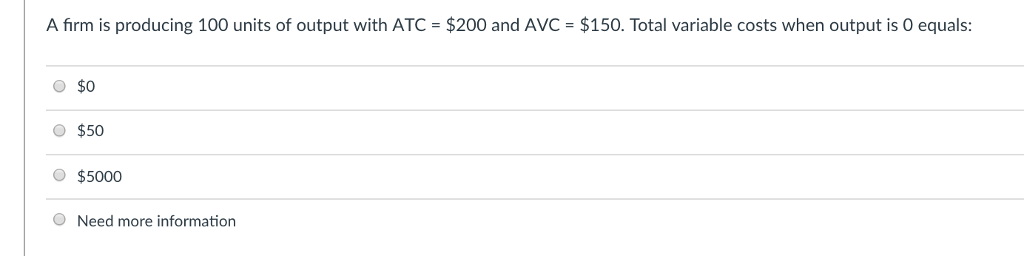 A firm is producing 100 units of output with ATC = $200 and AVC = $150. Total variable costs when output is 0 equals: O $0 $50 $5000 Need more information
