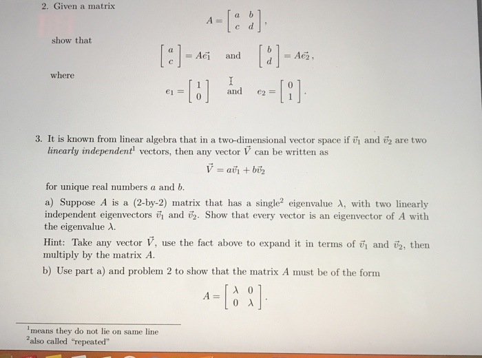 2. Given a matrix c d show that (I-AG and where and e2 =11 3. It is known from linear algebra that in a two-dimensional vector space if vi and v2 are two linearly independent vectors, then any vector V can be written as for unique real numbers a and b. a) Suppose A is a (2-by-2) matrix that has a single2 eigenvalue λ, with two linearly independent eigenvectors vi and i. Show that every vector is an eigenvector of A with the eigenvalue λ. Hint: Take any vector V, use the fact above to expand it in terms of vi and 2, then multiply by the matrix A b) Use part a) and problem 2 to show that the matrix A must be of the form means they do not lie on same line 2also called repeated