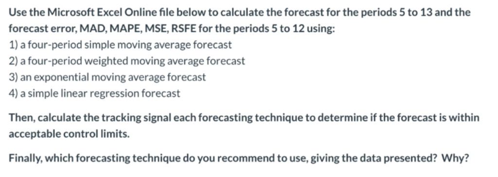 Use the Microsoft Excel Online file below to calculate the forecast for the periods 5 to 13 and the forecast error, MAD, MAPE