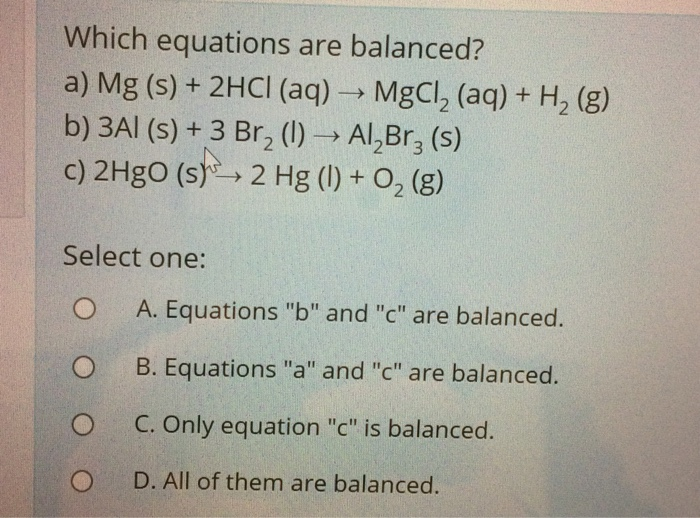 Which equations are balanced? a) Mg (s) + 2HCI (aq) MgCl2 (aq)+ H2 (g) b) 3Al (s) +3 Br2 (l) Al2Br3 (s) c) 2HgO (5), 2 Hg (l)