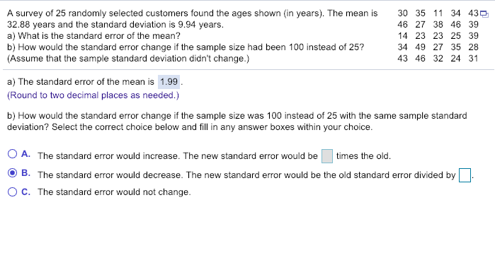 A survey of 25 randomly selected customers found the ages shown (in years). The mean is 32.88 years and the standard deviation is 9.94 years. a) What is the standard error of the mean? b) How would the standard error change if the sample size had been 100 instead of 25? (Assume that the sample standard deviation didnt change.) 30 46 27 38 46 39 14 23 23 25 39 34 49 27 35 28 43 46 32 24 31 35 1 1 34 43 a) The standard error of the mean is 1.99 (Round to two decimal places as needed.) b) How would the standard error change if the sample size was 100 instead of 25 with the same sample standard deviation? Select the correct choice below and fill in any answer boxes within your choice. O A. The standard error would increase. The new standard error would be times the old. O B. The standard error would decrease. The new standard error would be the old standard error divided by O C. The standard error would not change.
