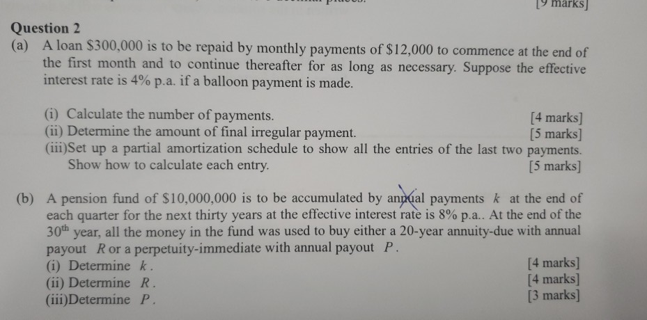 y marks Question2 (a) A loan S300,000 is to be repaid by monthly payments of $12,000 to commence at the end of the first month and to continue thereafter for as long as necessary. Suppose the effective interest rate is 4% pa. if a balloon payment is made. (i) Calculate the number of payments. (ii) Determine the amount of final irregular payment. (ii)Set up a partial amortization schedule to show all the entries of the last two payments. [4 marks] [5 marks] Show how to calculate each entry [5 marks] (b) A pension fund of $10,000,000 is to be accumulated by anpal payments k at the end of each quarter for the next thirty years at the effective interest rate is 8% pa.. At the end of the 30th year, all the money in the fund was used to buy either a 20-year annuity-due with annual payout Ror a perpetuity-immediate with annual payout F (i) Determine k (ii) Determine R (iii) Determine P. [4 marks] [4 marks] [3 marks]