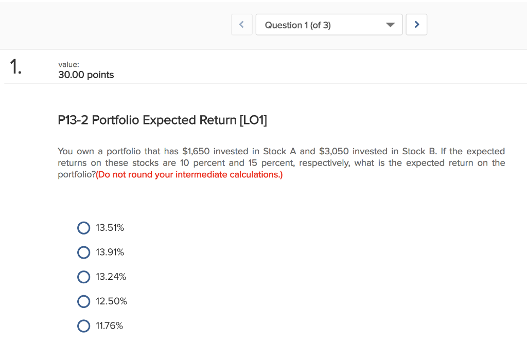Question 1 (of 3) value: 30.00 points P13-2 Portfolio Expected Return [LO You own a portfolio that has $1,650 invested in Stock A and $3,050 invested in Stock B. If the expected returns on these stocks are 10 percent and 15 percent, respectively, what is the expected return on the portfolio? (Do not round your intermediate calculations.) О 13.51% О 13.91% О 13.24% О 12.50% О 11.76%