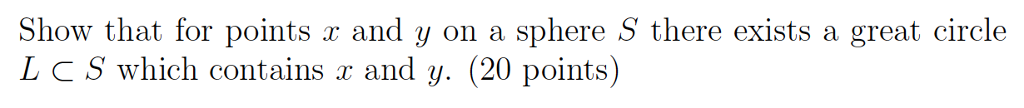 Show that for points r and y on a sphere S there exists a great circle L c S which contains r and y. (20 points)
