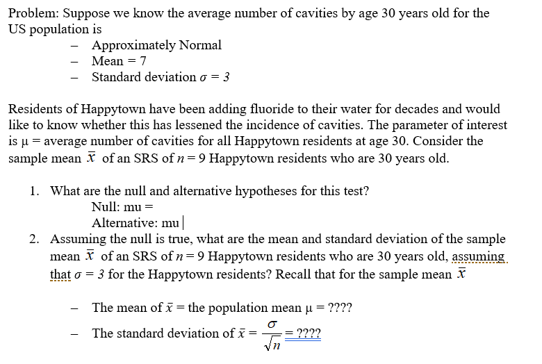 Problem: Suppose we know the average number of cavities by age 30 years old for the US population is Approximately Normal -Mean-7 Standard deviation σ --3 Residents of Happytown have been adding fluoride to their water for decades and would like to know whether this has lessened the incidence of cavities. The parameter of interest is u-average number of cavities for all Happytown residents at age 30. Consider the sample mean of an SRS of n9 Happytown residents who are 30 years old. 1. What are the null and alternative hypotheses for this test? Null: mu- Alternative: mu Assuming the null is true, what are the mean and standard deviation of the sample mean of an SRS of n-9 Happytown residents who are 30 years old, assuming. that σ-3 for the Happytown residents? Recall that for the sample mean X 2. The mean of x the population mean μ-m The standard deviation of x- 2222