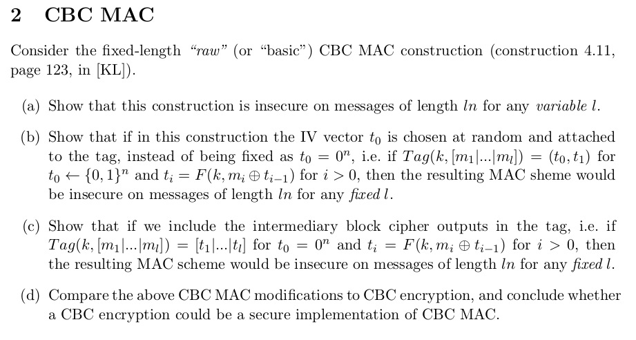 2 CBC MAC Consider the fixed-length raw (or basic) CBC MAC construction (construction 4.11, page 123, in [KL) (a) Show that this construction is insecure on messages of length In for any variable l. (b) Show that if in this construction the IV vector to is chosen at random and attached to the tag, instead of being fixed as to = o. i.e. if Tag(klmi-m]) = (to, t1) for to (0, 1) and ti-F(k, mi φ4-1) for i > 0, then the resulting MAC sheme would be insecure on messages of length ln for any fired l (c) Show that if we include the intermediary block cipher outputs in the tag, i.e. if the resulting MAC scheme would be insecure on messages of length ln for any fixed l. (d) Compare the above CBC MAC modifications to CBC encryption, and conclude whether a CBC encryption could be a secure implementation of CBC MAC.