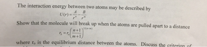 The interaction energy between two atoms may be described by A B U0 Show that the molecule will break up when the atoms are pulled apart to a distance n+1-m) m+1 where ro is the equilibrium distance between the atoms. Discuss the criterian nf
