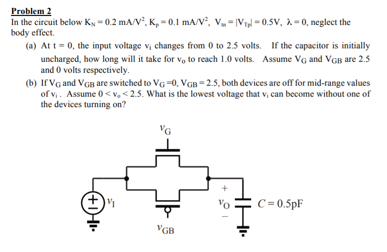 Problem 2 In the circuit below KNー0.2 mA/V2, K,-0.1 mA/V2, Vtn-ypl-0.5V, λ = 0, neglect the body effect. (a) At t = 0, the input voltage vi changes from 0 to 2.5 volts. If the capacitor is initially take for vo to reach 1.0 volts. Assume VG and VGB are 2.5 uncharged, how long w and 0 volts respectively. (b) If VG and VGB are switched to VG-0, VGB 2.5, both devices are off for mid-range values of Vi. Assume 0 vo 2.5. What is the lowest voltage that vi can become without one of the devices turning on? VGB